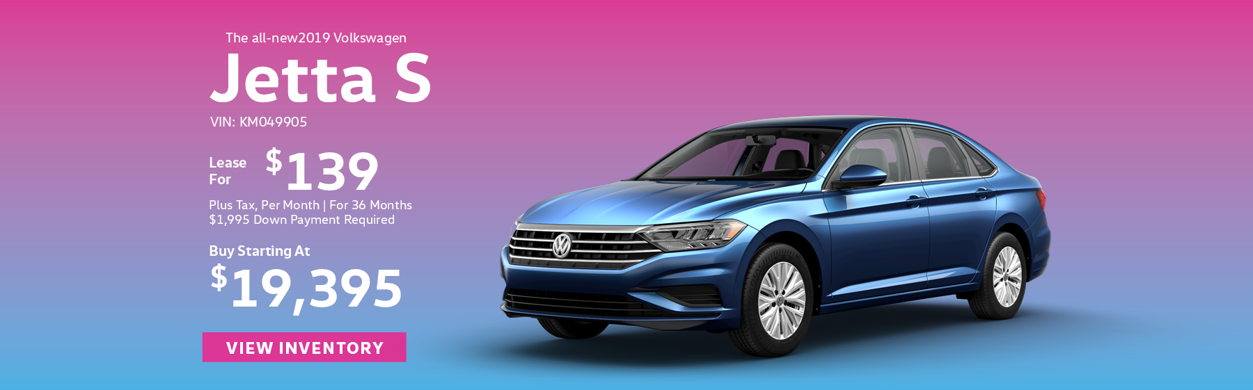 et the all-new 2019 Volkswagen Jetta S, starting at $19,395, or lease for $139 per month, plus tax for 36 months. Click here to view inventory.