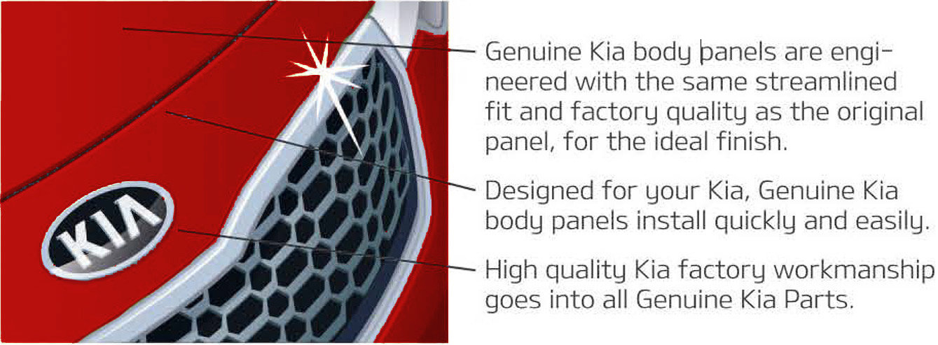 Genuine Kia body panels are engineered with the same streamlined fit and factory quality as the original panel, for the ideal finish. Designed for your Kia, Genuine Kia body panels install quickly and easily. High quality Kia factory workmanship goes into all Genuine Kia Parts.