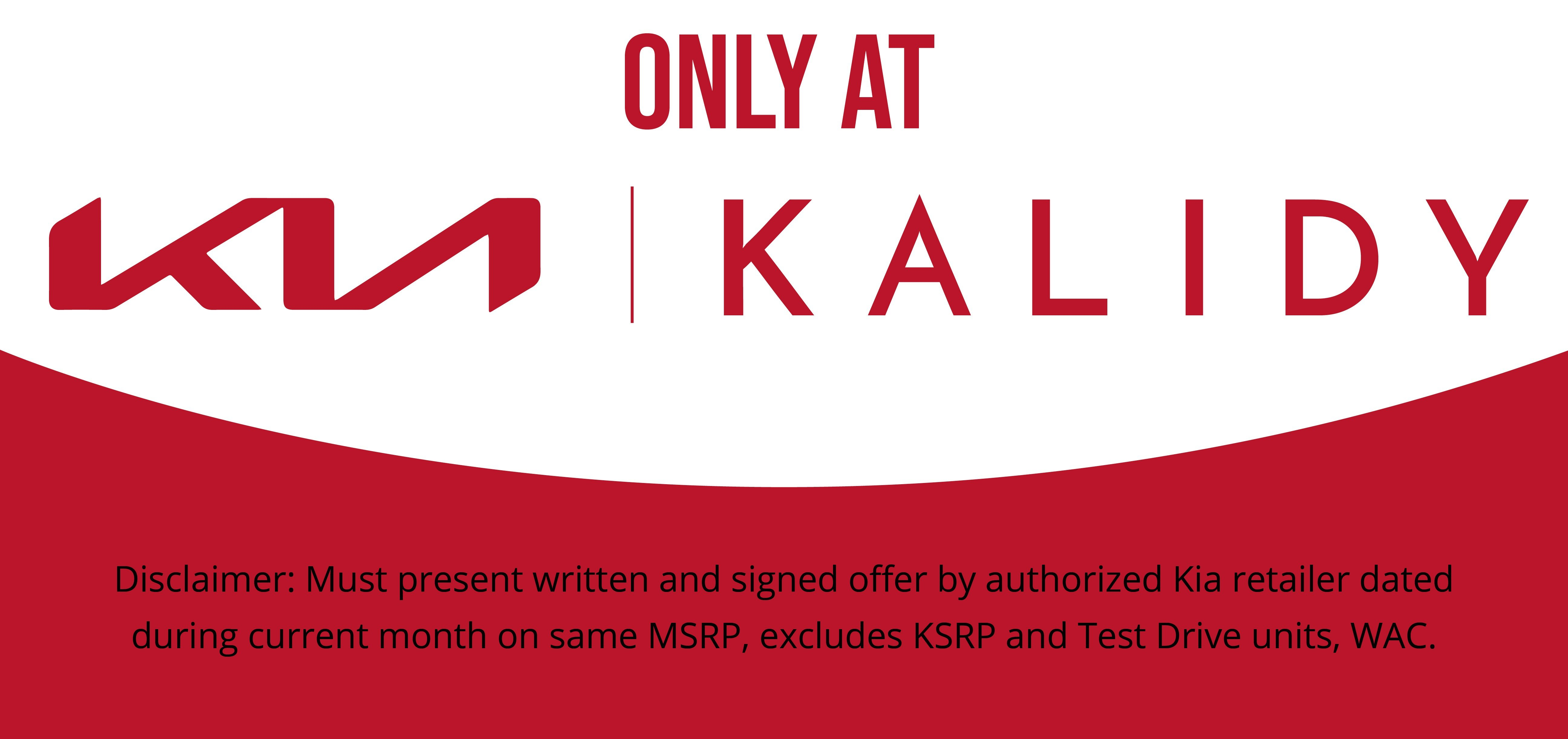 Only At Kalidy Kia Disclaimer: Must present written and signed offer by authorized Kia retailer dated during current month on same MSRP, excludes KSRP and Test Drive units, WAC.
